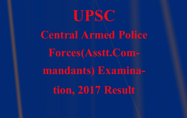 UPSC Declared Central Armed Police Forces(Asstt.Commandants) Examination, 2017 Result